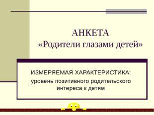 АНКЕТА «Родители глазами детей» ИЗМЕРЯЕМАЯ ХАРАКТЕРИСТИКА: уровень позитивног