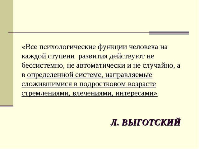 Л. ВЫГОТСКИЙ «Все психологические функции человека на каждой ступени развития...