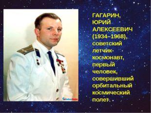 ГАГАРИН, ЮРИЙ АЛЕКСЕЕВИЧ (1934–1968), советский летчик-космонавт, первый чело