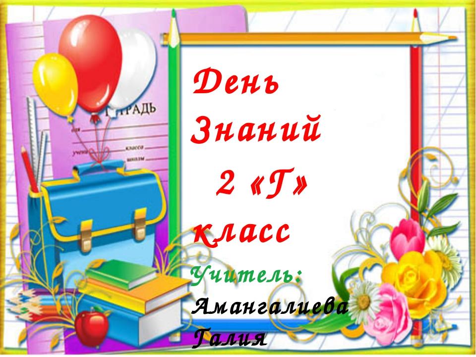 День Знаний 2 «Г» класс Учитель: Амангалиева Галия Джафаровна