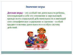 Значение игры Детские игры – это особый тип деятельности ребенка, воплощающи