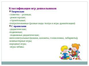 Классификация игр дошкольников Творческие –сюжетно – ролевые; -режиссерские;