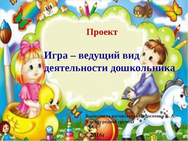 Проект Игра – ведущий вид деятельности дошкольника Выполнила воспитатель Фед...