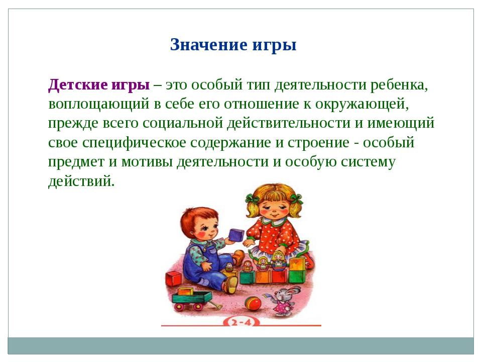 Значение игры Детские игры – это особый тип деятельности ребенка, воплощающи...