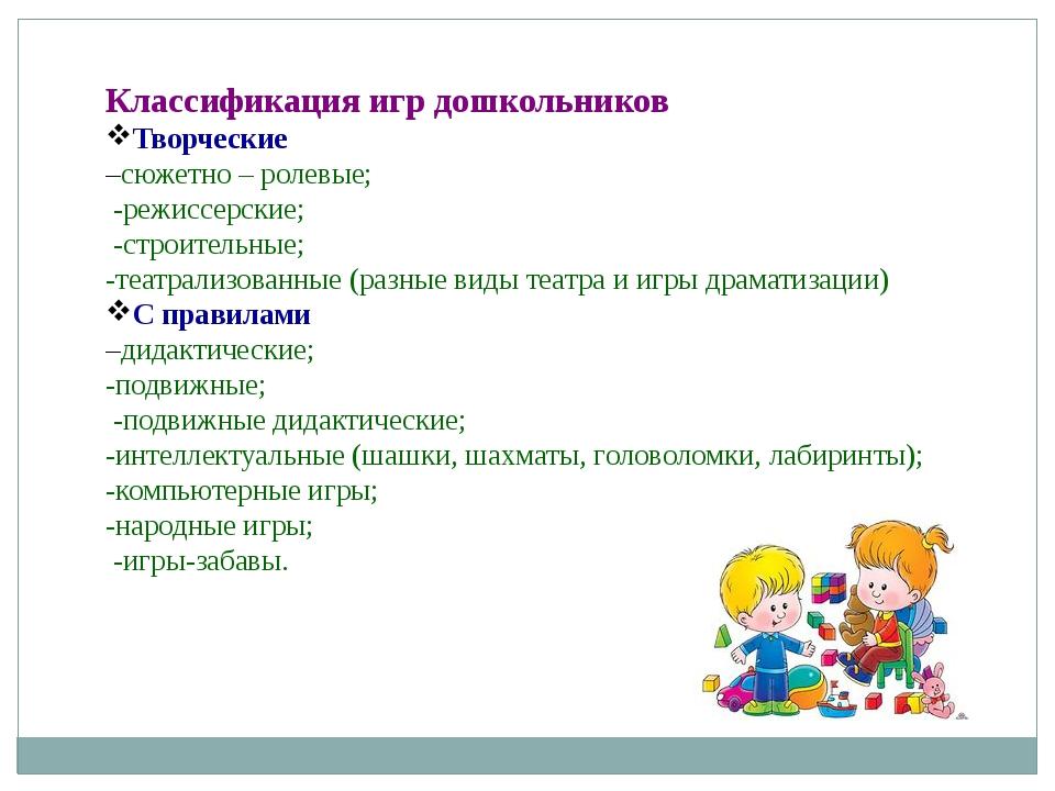 Классификация игр дошкольников Творческие –сюжетно – ролевые; -режиссерские;...