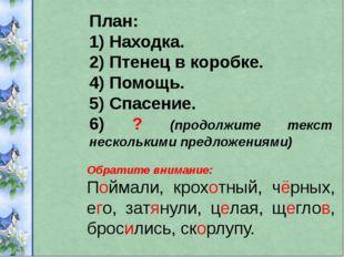 План: 1) Находка. 2) Птенец в коробке. 4) Помощь. 5) Спасение. 6) ? (продолжи