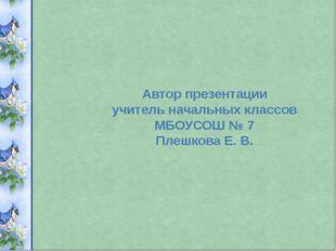 Автор презентации учитель начальных классов МБОУСОШ № 7 Плешкова Е. В.