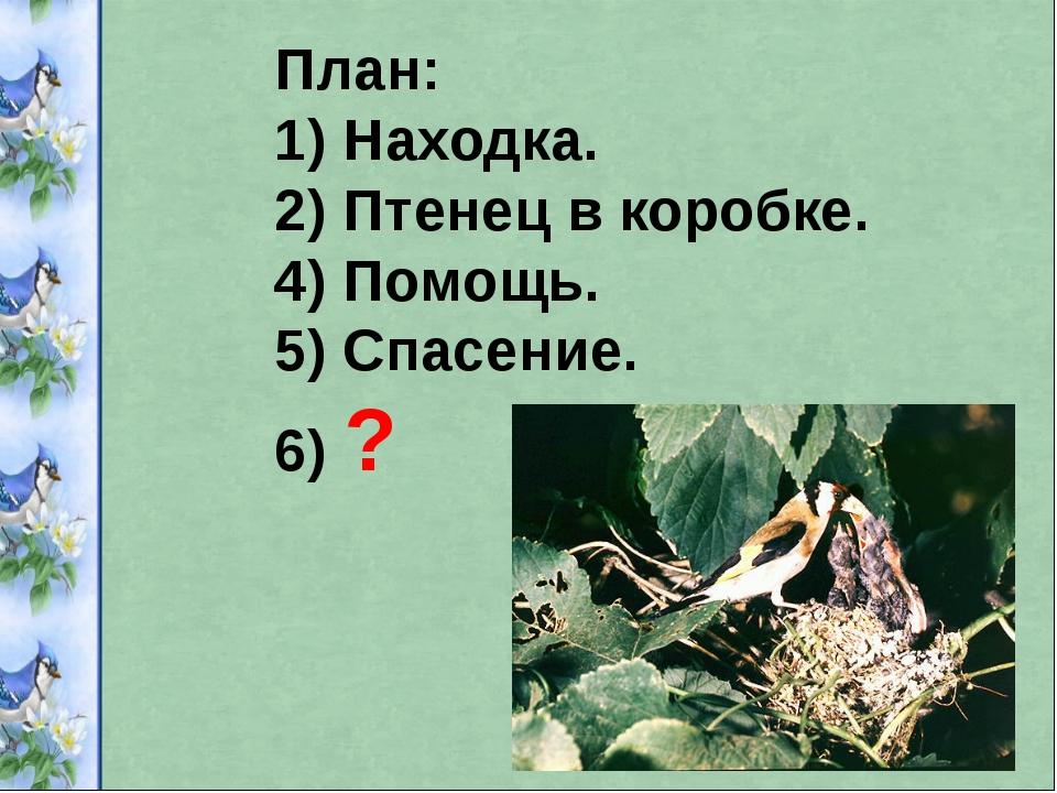 План: 1) Находка. 2) Птенец в коробке. 4) Помощь. 5) Спасение. 6) ?