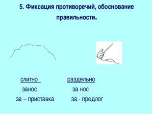 5. Фиксация противоречий, обоснование правильности.  слитно раздельно занос