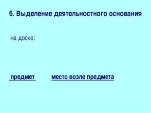 6. Выделение деятельностного основания на доске:   предмет место возле пре