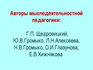 Авторы мыследеятельностной педагогики: Г.П. Щедровицкий, Ю.В.Громыко, Л.Н.Але