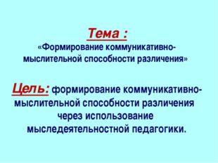 Тема : «Формирование коммуникативно-мыслительной способности различения» Цел