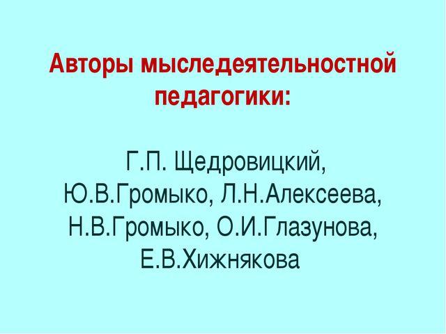 Авторы мыследеятельностной педагогики: Г.П. Щедровицкий, Ю.В.Громыко, Л.Н.Але...