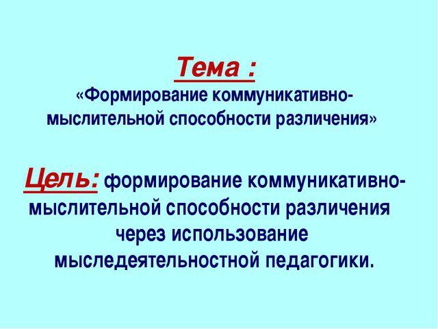 Тема : «Формирование коммуникативно-мыслительной способности различения» Цел...