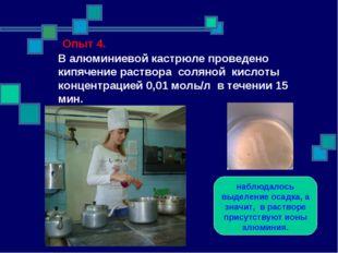 Опыт 4. В алюминиевой кастрюле проведено кипячение раствора соляной кислоты