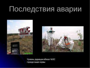 Последствия аварии Уровень радиации вблизи ЧАЭС гораздо выше нормы