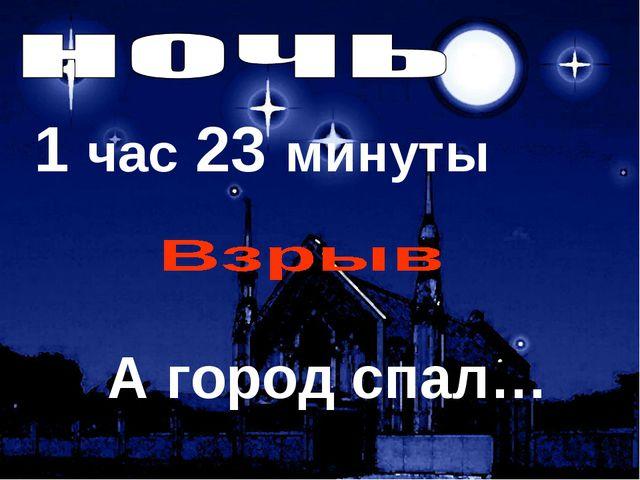 1 час 23 минуты А город спал… 4 реактора