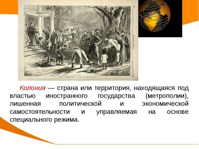 Колония — страна или территория, находящаяся под властью иностранного госуда...