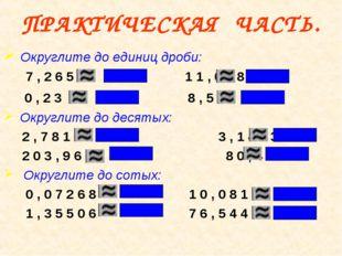ПРАКТИЧЕСКАЯ ЧАСТЬ. Округлите до единиц дроби: 7 , 2 6 5 1 1 , 6 3 8 0 , 2 3