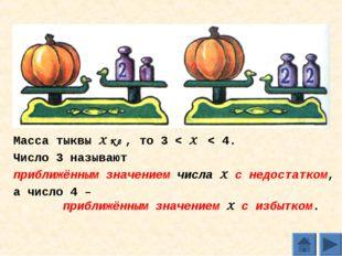 Масса тыквы Х кг , то 3 < Х < 4. Число 3 называют приближённым значением числ
