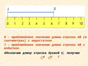 6 – приближённое значение длины отрезка АВ (в сантиметрах) с недостатком 7 –