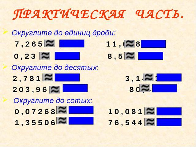 ПРАКТИЧЕСКАЯ ЧАСТЬ. Округлите до единиц дроби: 7 , 2 6 5 1 1 , 6 3 8 0 , 2 3...