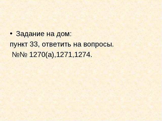 Задание на дом: пункт 33, ответить на вопросы. №№ 1270(а),1271,1274.