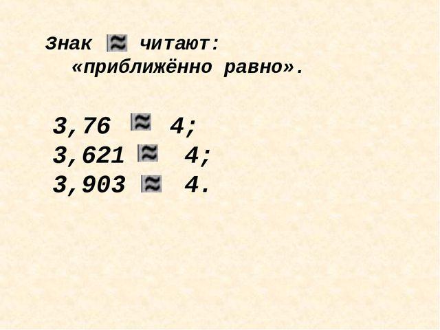 Знак читают: «приближённо равно». 3,76 4; 3,621 4; 3,903 4.