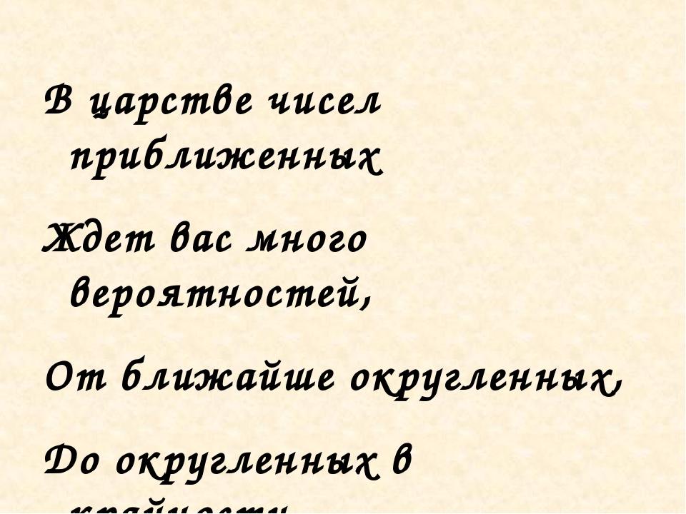 В царстве чисел приближенных Ждет вас много вероятностей, От ближайше округле...