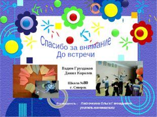 Вадим Груздаков Данил Королев Школа №80 г. Северск Руководитель : Ласточкина