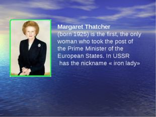Margaret Thatcher (born 1925) is the first, the only woman who took the post
