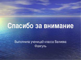 Спасибо за внимание Выполнила ученица9 класса Валиева Фаягуль