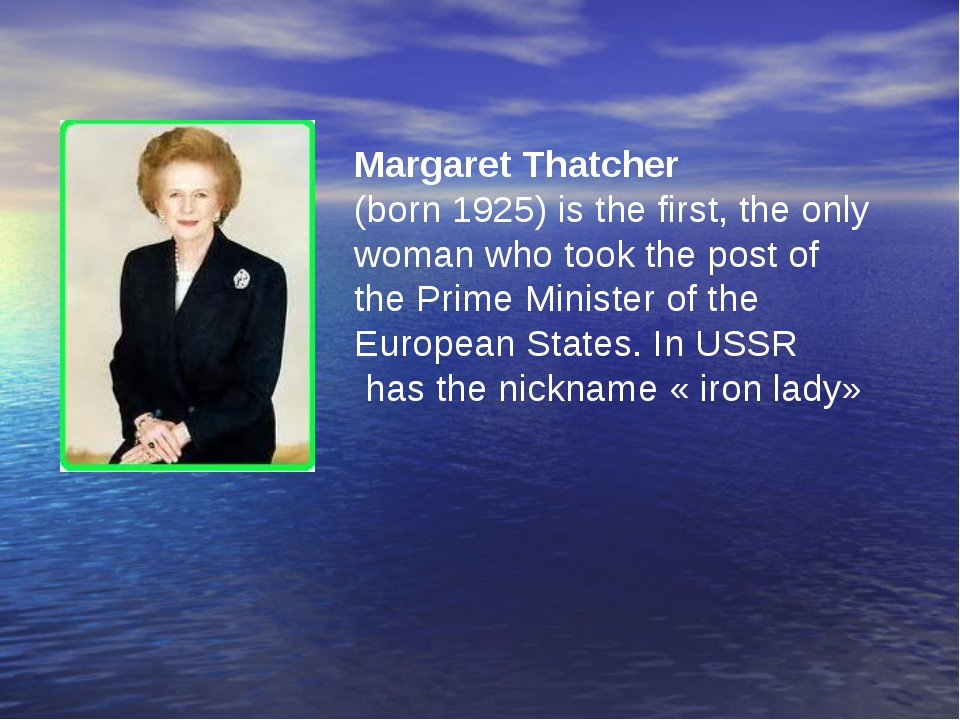 Margaret Thatcher (born 1925) is the first, the only woman who took the post...