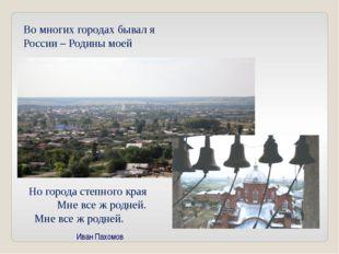 Во многих городах бывал я России – Родины моей Но города степного края Мне вс