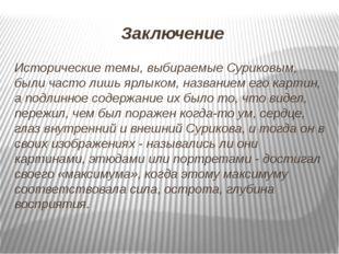 Заключение Исторические темы, выбираемые Суриковым, были часто лишь ярлыком,