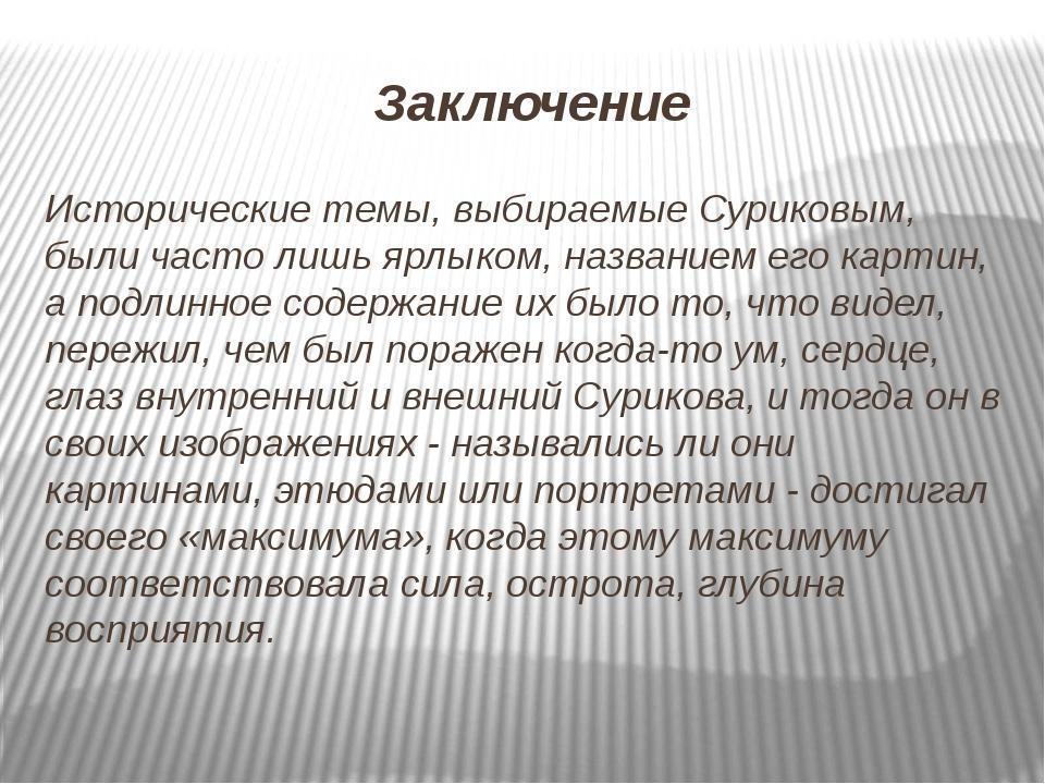 Заключение Исторические темы, выбираемые Суриковым, были часто лишь ярлыком,...