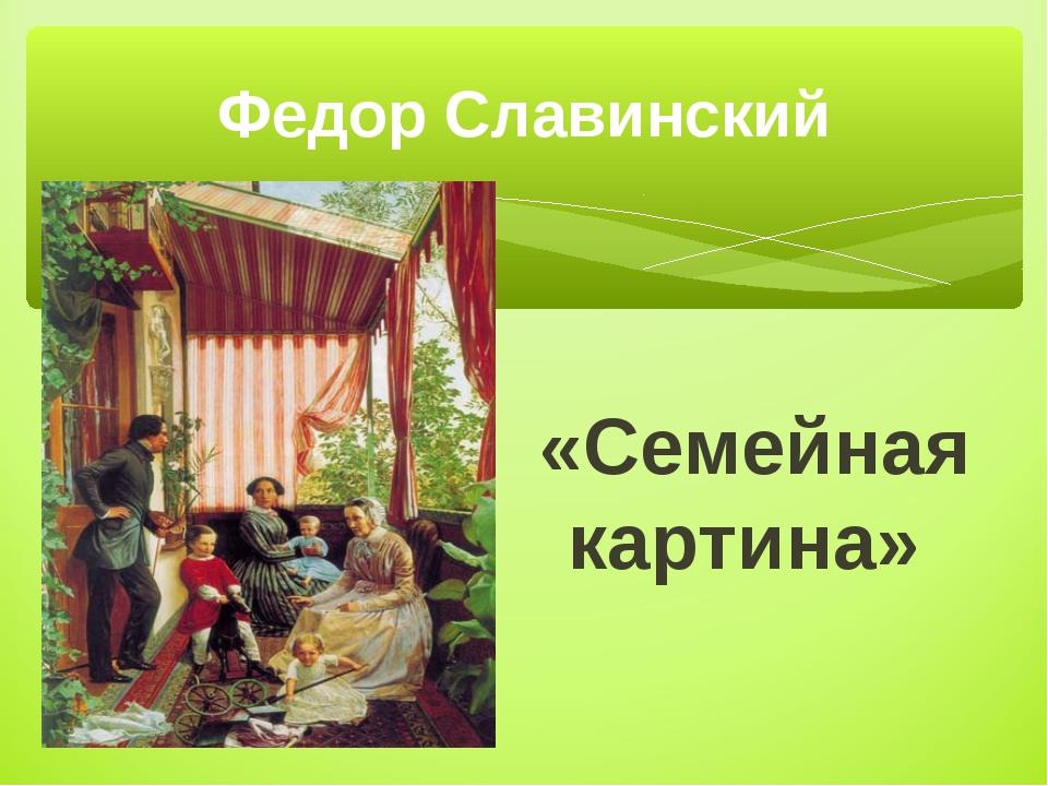 «Семейная картина» Федор Славинский