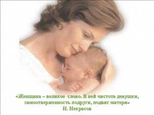 «Женщина – великое слово. В ней чистота девушки, самоотверженность подруги, п