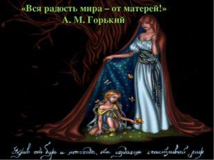 «Вся радость мира – от матерей!» А. М. Горький