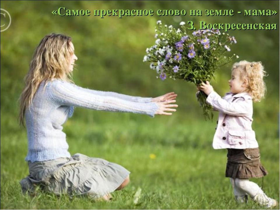 «Самое прекрасное слово на земле - мама» З. Воскресенская