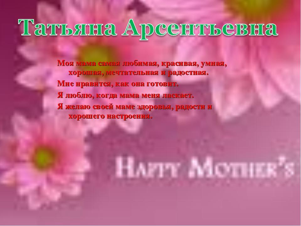Моя мама самая любимая, красивая, умная, хорошая, мечтательная и радостная. М...