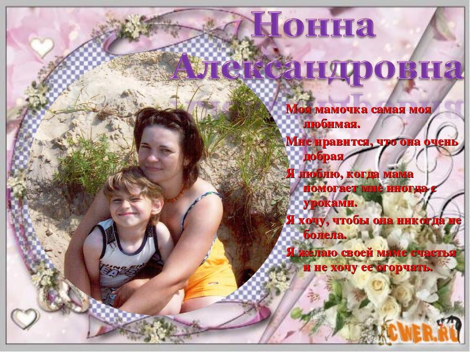 Моя мамочка самая моя любимая. Мне нравится, что она очень добрая Я люблю, ко...