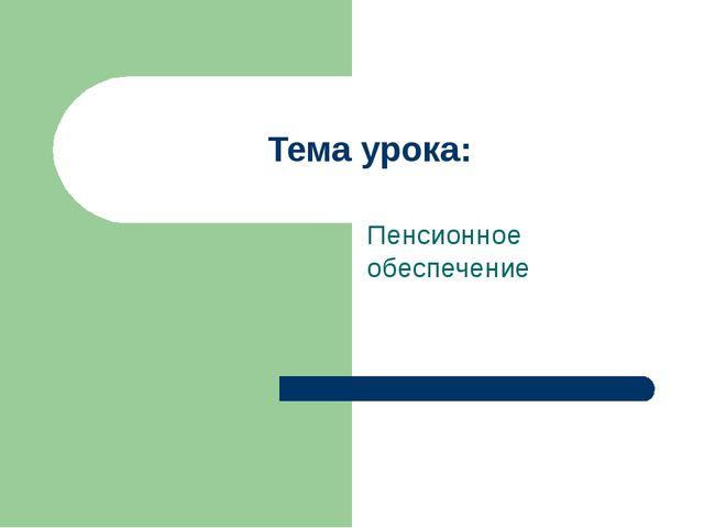Тема урока: Пенсионное обеспечение