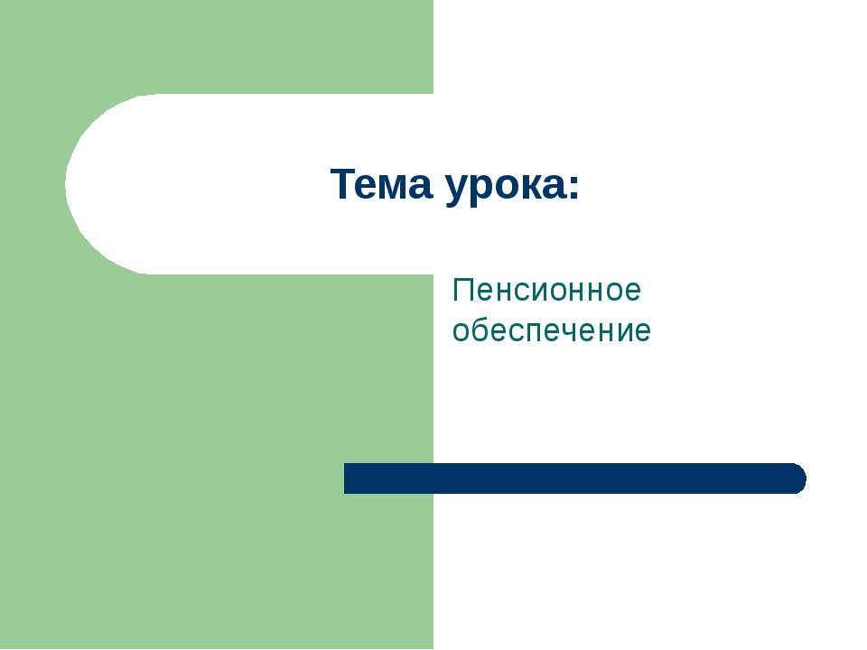 Презентация по экономике на тему Пенсионное обеспечение  слайда 1 Тема урока Пенсионное обеспечение