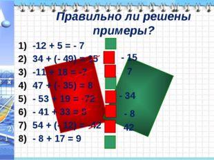 Правильно ли решены примеры? -12 + 5 = - 7 34 + (- 49) = 15 -11 + 18 = -7 47