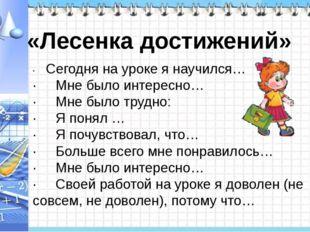 · Сегодня на уроке я научился… · Мне было интересно… · Мне было трудн