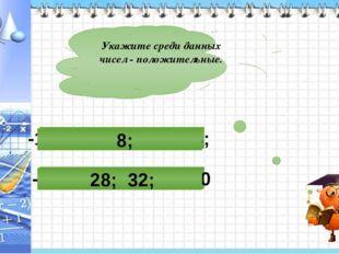 Укажите среди данных чисел - положительные. -16; -26; 28; 32; 0 -15; -2; -17;