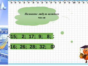 Назовите модуль каждого числа -16; -26; 28; 32; 0 -15; -2; -17; -9; 8; 15; 2;