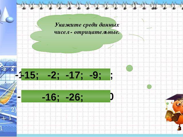 Укажите среди данных чисел - отрицательные. -16; -26; 28; 32; 0 -15; -2; -17;...