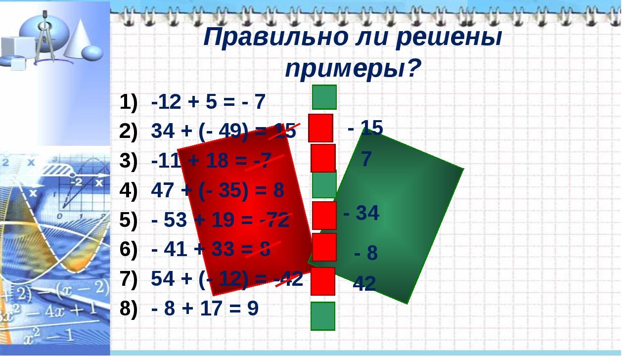 Правильно ли решены примеры? -12 + 5 = - 7 34 + (- 49) = 15 -11 + 18 = -7 47...